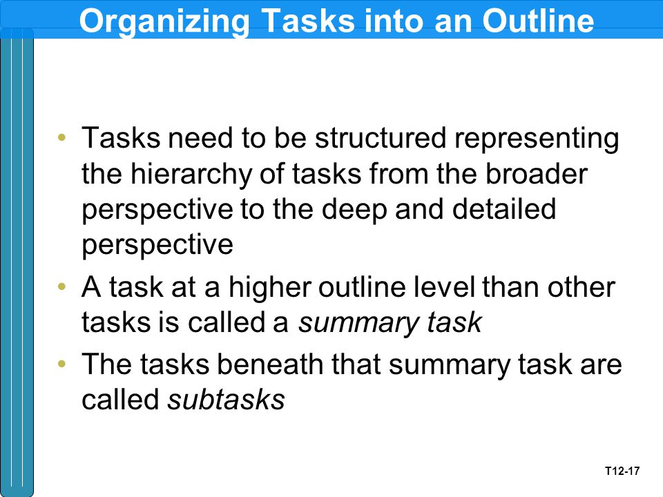 T12-17 Organizing Tasks into an Outline Tasks need to be structured representing the hierarchy of tasks from the broader perspective to the deep and detailed perspective A task at a higher outline level than other tasks is called a summary task The tasks beneath that summary task are called subtasks