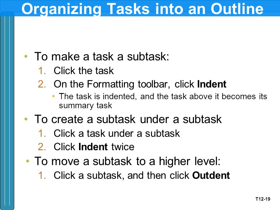 T12-19 Organizing Tasks into an Outline To make a task a subtask: 1.Click the task 2.On the Formatting toolbar, click Indent The task is indented, and the task above it becomes its summary task To create a subtask under a subtask 1.Click a task under a subtask 2.Click Indent twice To move a subtask to a higher level: 1.Click a subtask, and then click Outdent