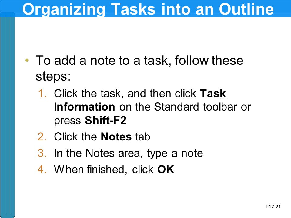T12-21 Organizing Tasks into an Outline To add a note to a task, follow these steps: 1.Click the task, and then click Task Information on the Standard toolbar or press Shift-F2 2.Click the Notes tab 3.In the Notes area, type a note 4.When finished, click OK