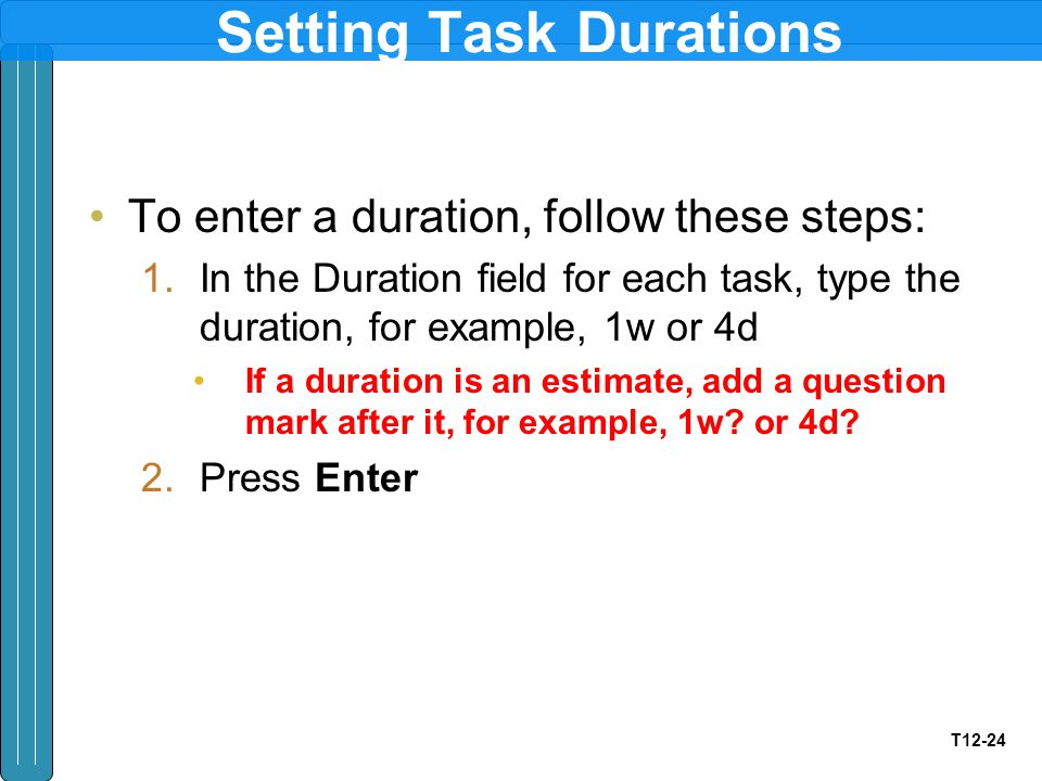 T12-24 Setting Task Durations To enter a duration, follow these steps: 1.In the Duration field for each task, type the duration, for example, 1w or 4d