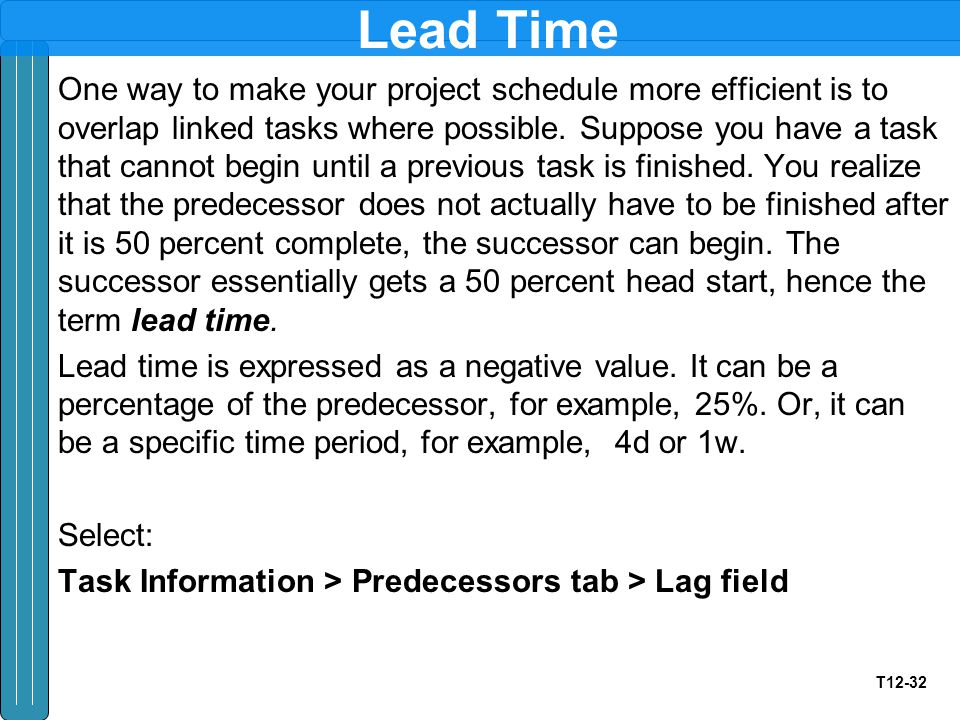 T12-32 Lead Time One way to make your project schedule more efficient is to overlap linked tasks where possible. Suppose you have a task that cannot b