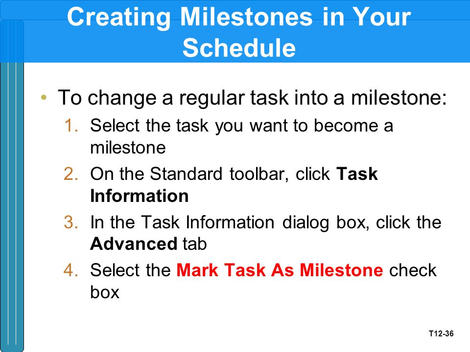 T12-36 Creating Milestones in Your Schedule To change a regular task into a milestone: 1.Select the task you want to become a milestone 2.On the Stand