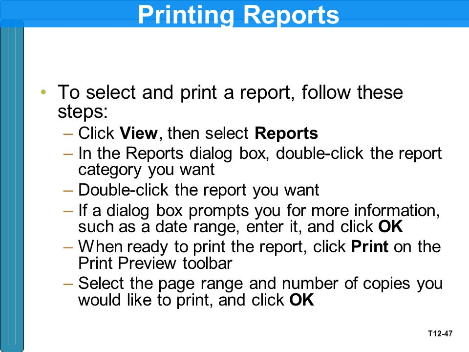 T12-47 Printing Reports To select and print a report, follow these steps: –Click View, then select Reports –In the Reports dialog box, double-click th