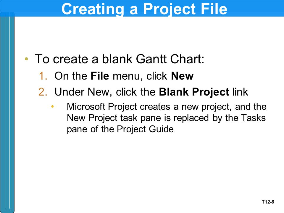 T12-8 Creating a Project File To create a blank Gantt Chart: 1.On the File menu, click New 2.Under New, click the Blank Project link Microsoft Project creates a new project, and the New Project task pane is replaced by the Tasks pane of the Project Guide