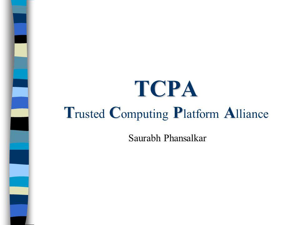 TCPA TCPA TCPA T rusted C omputing P latform A lliance Saurabh Phansalkar