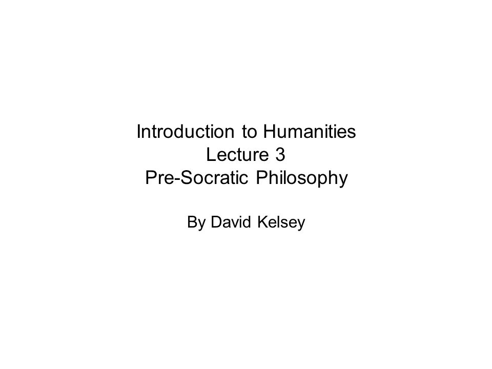 Introduction to Humanities Lecture 3 Pre-Socratic Philosophy By David Kelsey