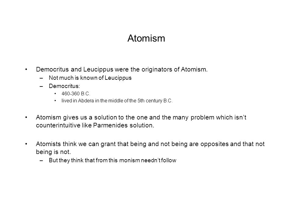 Atomism Democritus and Leucippus were the originators of Atomism.