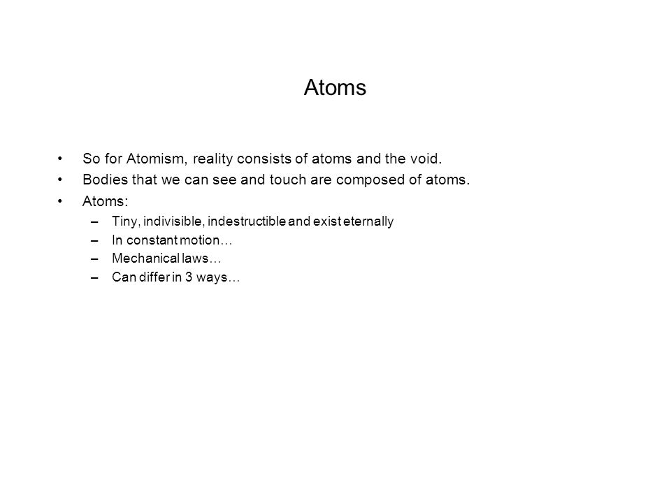 Atoms So for Atomism, reality consists of atoms and the void.