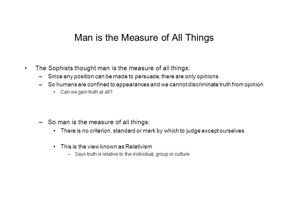 Man is the Measure of All Things The Sophists thought man is the measure of all things: –Since any position can be made to persuade, there are only opinions –So humans are confined to appearances and we cannot discriminate truth from opinion Can we gain truth at all.