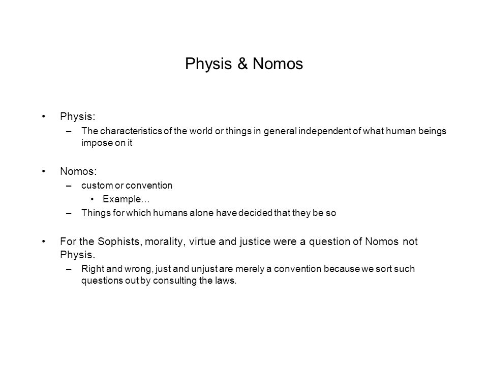 Physis & Nomos Physis: –The characteristics of the world or things in general independent of what human beings impose on it Nomos: –custom or convention Example… –Things for which humans alone have decided that they be so For the Sophists, morality, virtue and justice were a question of Nomos not Physis.
