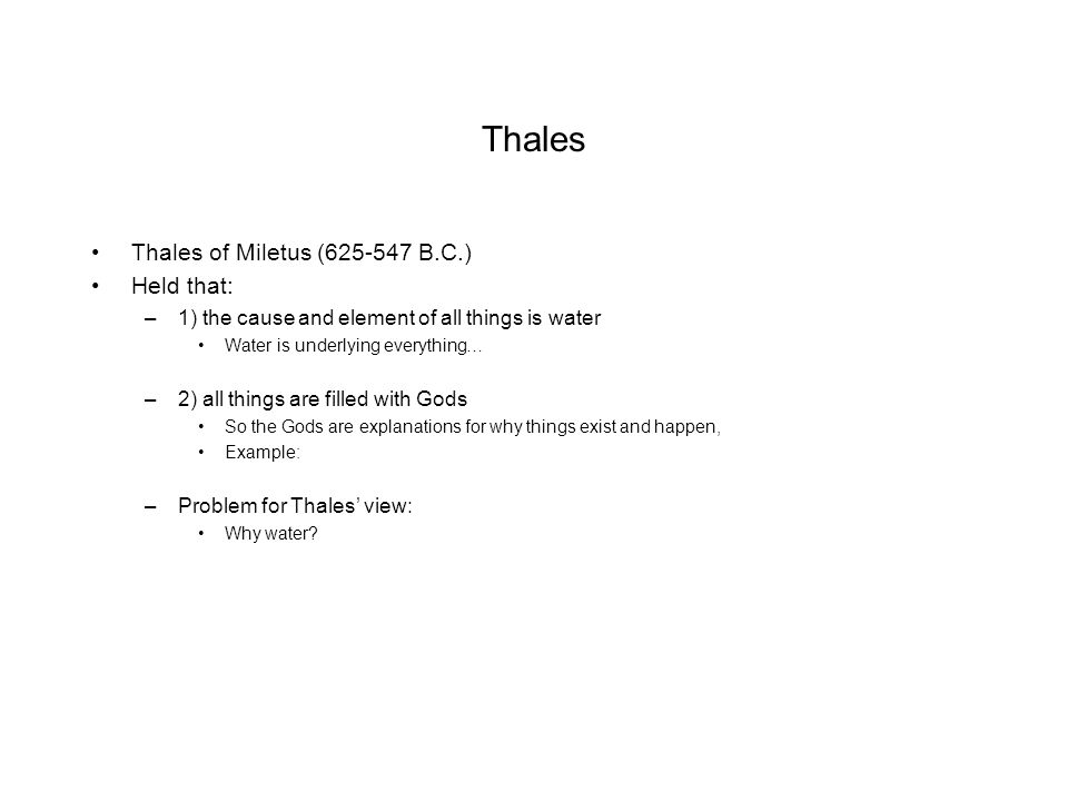 Thales Thales of Miletus (625-547 B.C.) Held that: –1) the cause and element of all things is water Water is underlying everything… –2) all things are filled with Gods So the Gods are explanations for why things exist and happen, Example: –Problem for Thales' view: Why water?