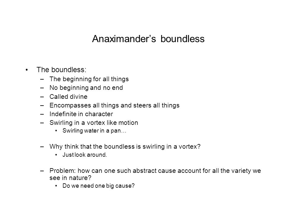 Anaximander's boundless The boundless: –The beginning for all things –No beginning and no end –Called divine –Encompasses all things and steers all things –Indefinite in character –Swirling in a vortex like motion Swirling water in a pan… –Why think that the boundless is swirling in a vortex.