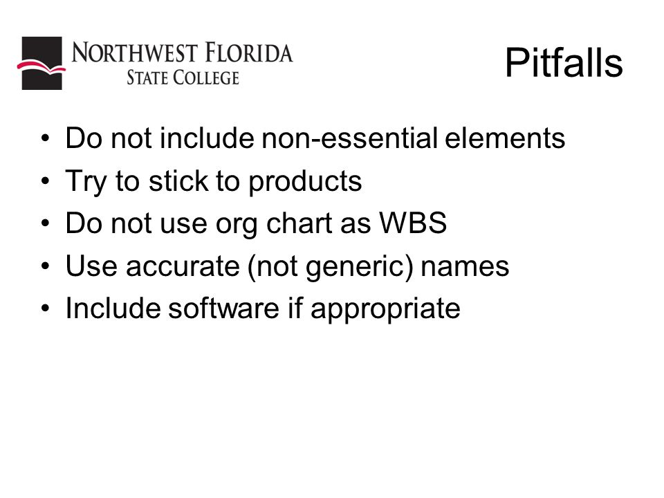 Pitfalls Do not include non-essential elements Try to stick to products Do not use org chart as WBS Use accurate (not generic) names Include software if appropriate