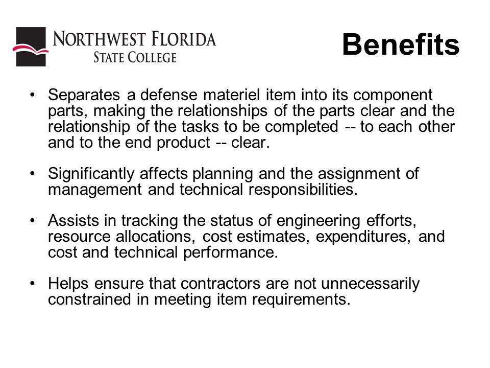 Benefits Separates a defense materiel item into its component parts, making the relationships of the parts clear and the relationship of the tasks to be completed -- to each other and to the end product -- clear.