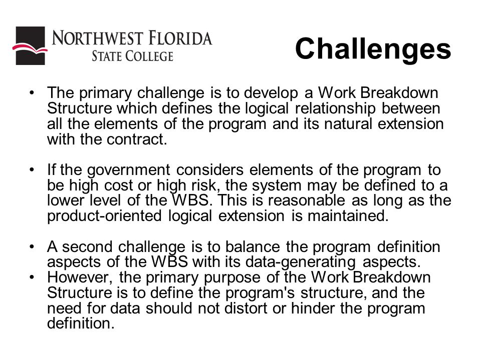 Challenges The primary challenge is to develop a Work Breakdown Structure which defines the logical relationship between all the elements of the program and its natural extension with the contract.