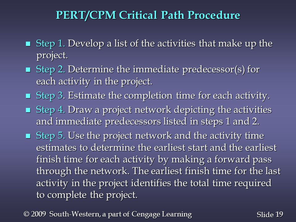 19 Slide © 2009 South-Western, a part of Cengage Learning PERT/CPM Critical Path Procedure n Step 1. Develop a list of the activities that make up the