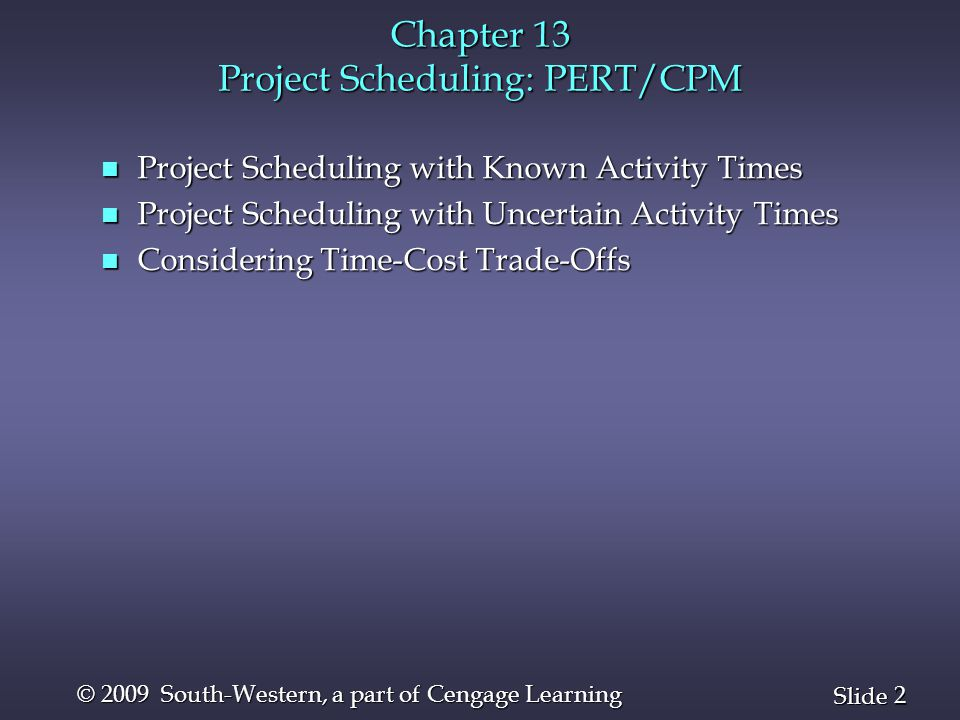 2 2 Slide © 2009 South-Western, a part of Cengage Learning Chapter 13 Project Scheduling: PERT/CPM n Project Scheduling with Known Activity Times n Pr