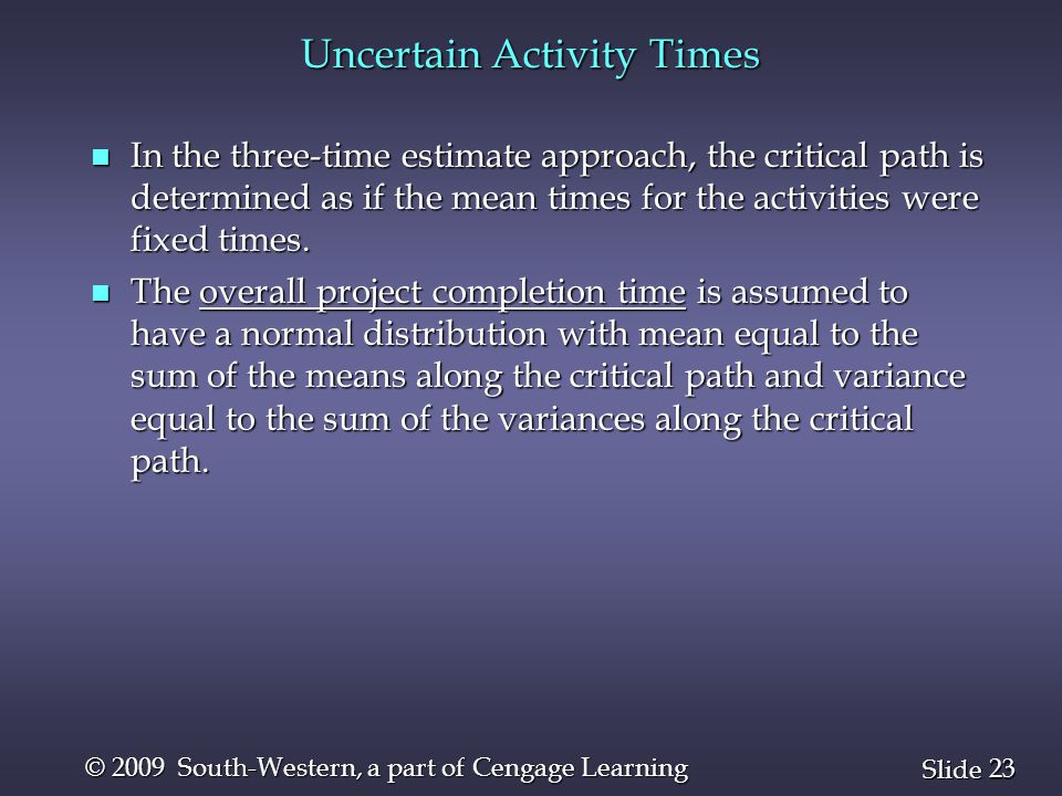 23 Slide © 2009 South-Western, a part of Cengage Learning Uncertain Activity Times n In the three-time estimate approach, the critical path is determi