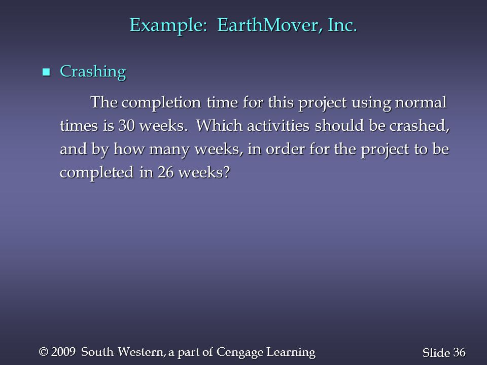 36 Slide © 2009 South-Western, a part of Cengage Learning Example: EarthMover, Inc. n Crashing The completion time for this project using normal times