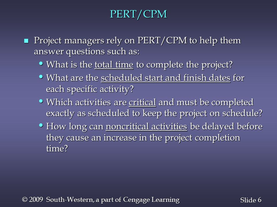 6 6 Slide © 2009 South-Western, a part of Cengage Learning PERT/CPM n Project managers rely on PERT/CPM to help them answer questions such as: What is