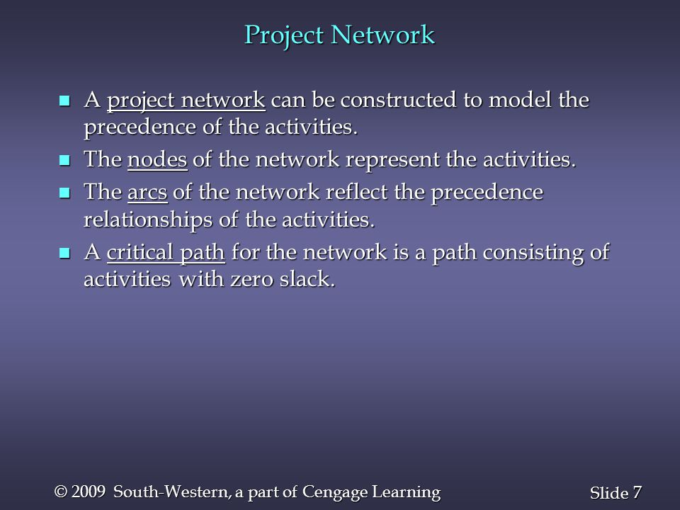 7 7 Slide © 2009 South-Western, a part of Cengage Learning Project Network n A project network can be constructed to model the precedence of the activ