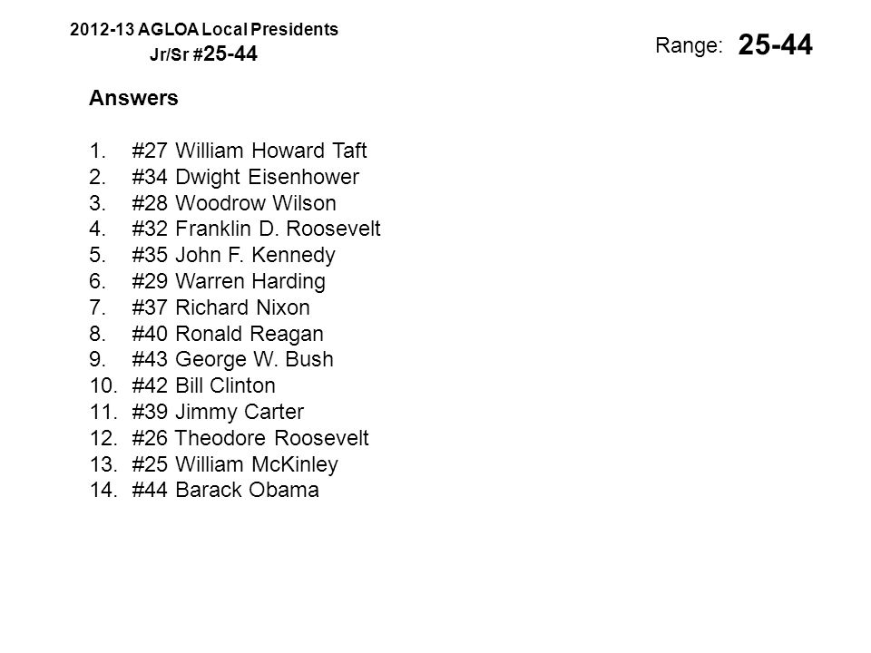2012-13 AGLOA Local Presidents Jr/Sr # 25-44 Range: Answers 1.#27 William Howard Taft 2.#34 Dwight Eisenhower 3.#28 Woodrow Wilson 4.#32 Franklin D.