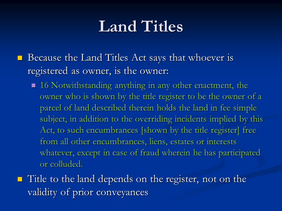 Land Titles Because the Land Titles Act says that whoever is registered as owner, is the owner: Because the Land Titles Act says that whoever is registered as owner, is the owner: 16 Notwithstanding anything in any other enactment, the owner who is shown by the title register to be the owner of a parcel of land described therein holds the land in fee simple subject, in addition to the overriding incidents implied by this Act, to such encumbrances [shown by the title register] free from all other encumbrances, liens, estates or interests whatever, except in case of fraud wherein he has participated or colluded.