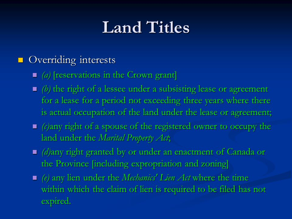 Land Titles Overriding interests Overriding interests (a) [reservations in the Crown grant] (a) [reservations in the Crown grant] (b) the right of a lessee under a subsisting lease or agreement for a lease for a period not exceeding three years where there is actual occupation of the land under the lease or agreement; (b) the right of a lessee under a subsisting lease or agreement for a lease for a period not exceeding three years where there is actual occupation of the land under the lease or agreement; (c)any right of a spouse of the registered owner to occupy the land under the Marital Property Act; (c)any right of a spouse of the registered owner to occupy the land under the Marital Property Act; (d)any right granted by or under an enactment of Canada or the Province [including expropriation and zoning] (d)any right granted by or under an enactment of Canada or the Province [including expropriation and zoning] (e) any lien under the Mechanics Lien Act where the time within which the claim of lien is required to be filed has not expired.