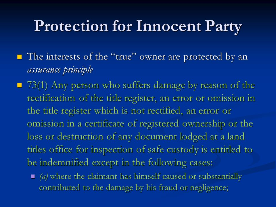 Protection for Innocent Party The interests of the true owner are protected by an assurance principle The interests of the true owner are protected by an assurance principle 73(1) Any person who suffers damage by reason of the rectification of the title register, an error or omission in the title register which is not rectified, an error or omission in a certificate of registered ownership or the loss or destruction of any document lodged at a land titles office for inspection of safe custody is entitled to be indemnified except in the following cases: 73(1) Any person who suffers damage by reason of the rectification of the title register, an error or omission in the title register which is not rectified, an error or omission in a certificate of registered ownership or the loss or destruction of any document lodged at a land titles office for inspection of safe custody is entitled to be indemnified except in the following cases: (a) where the claimant has himself caused or substantially contributed to the damage by his fraud or negligence; (a) where the claimant has himself caused or substantially contributed to the damage by his fraud or negligence;