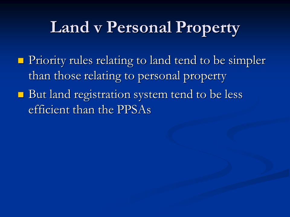 Land v Personal Property The land registration system is an ownership registry as well as a registry of security interests The land registration system is an ownership registry as well as a registry of security interests This simplifies priority contests between ownership and security interests This simplifies priority contests between ownership and security interests Land transactions are almost always costly, so fewer exceptions are needed to accommodate low value transactions Land transactions are almost always costly, so fewer exceptions are needed to accommodate low value transactions Ie, no special rules about ordinary course of business or pmsi Ie, no special rules about ordinary course of business or pmsi The land registries are asset searchable The land registries are asset searchable It is always possible to find encumbrances against a parcel, regardless of whether they were granted by the present owner or a prior owner It is always possible to find encumbrances against a parcel, regardless of whether they were granted by the present owner or a prior owner