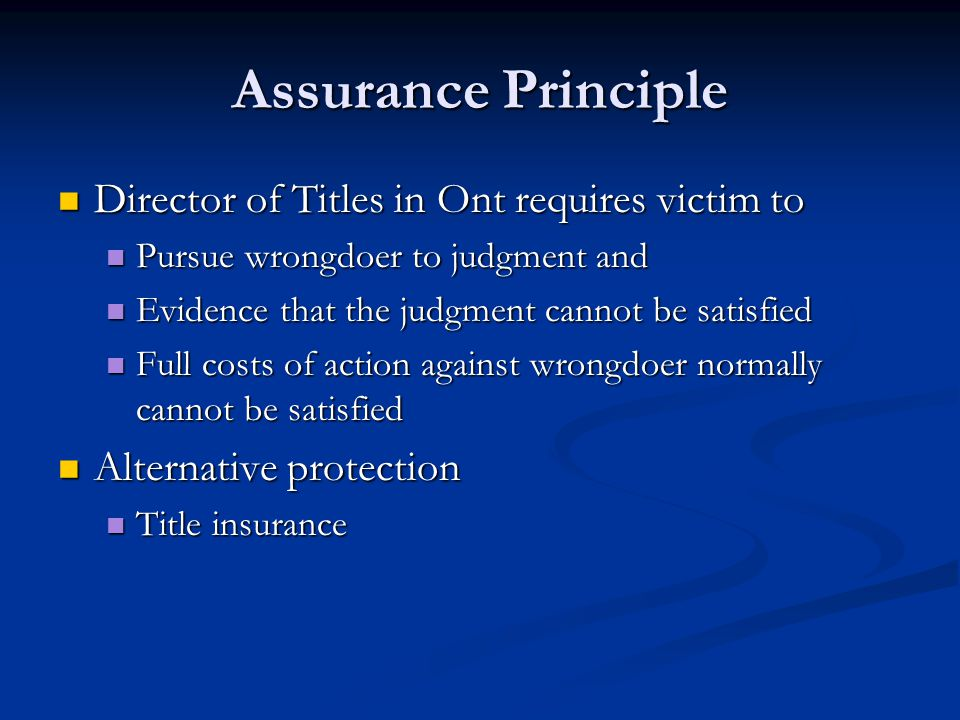 Assurance Principle Director of Titles in Ont requires victim to Director of Titles in Ont requires victim to Pursue wrongdoer to judgment and Pursue wrongdoer to judgment and Evidence that the judgment cannot be satisfied Evidence that the judgment cannot be satisfied Full costs of action against wrongdoer normally cannot be satisfied Full costs of action against wrongdoer normally cannot be satisfied Alternative protection Alternative protection Title insurance Title insurance