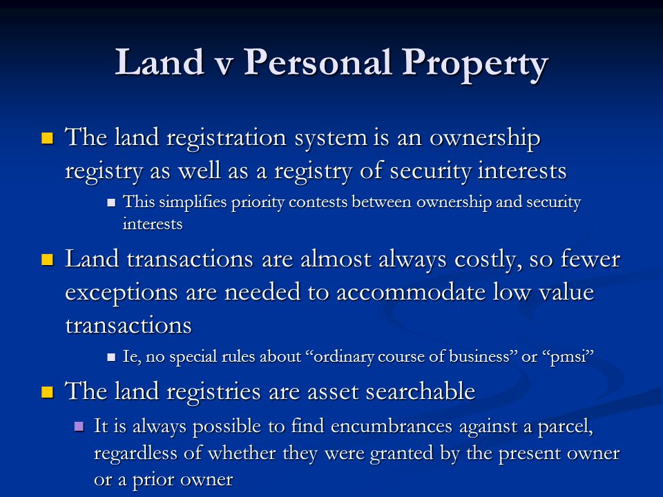 Land v Personal Property Land registration systems are generally more complex than the PPSA, for two main reasons Land registration systems are generally more complex than the PPSA, for two main reasons There are two systems of registration of land There are two systems of registration of land Land Titles Land Titles Registry Registry We are in transition in N.B., Ont We are in transition in N.B., Ont Probably soon in N.S., Nfld, PEI Probably soon in N.S., Nfld, PEI Land systems, including land titles, have not been subjected to comprehensive reform since the land titles system was first introduced more than a century ago Land systems, including land titles, have not been subjected to comprehensive reform since the land titles system was first introduced more than a century ago