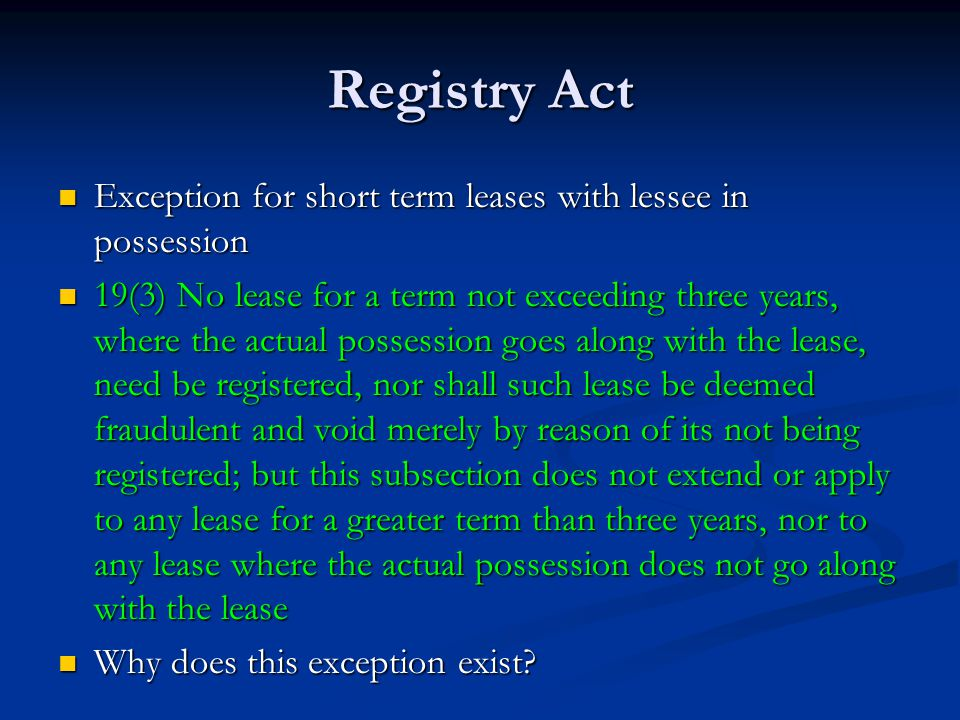 Registry Act Exception for short term leases with lessee in possession Exception for short term leases with lessee in possession 19(3) No lease for a term not exceeding three years, where the actual possession goes along with the lease, need be registered, nor shall such lease be deemed fraudulent and void merely by reason of its not being registered; but this subsection does not extend or apply to any lease for a greater term than three years, nor to any lease where the actual possession does not go along with the lease 19(3) No lease for a term not exceeding three years, where the actual possession goes along with the lease, need be registered, nor shall such lease be deemed fraudulent and void merely by reason of its not being registered; but this subsection does not extend or apply to any lease for a greater term than three years, nor to any lease where the actual possession does not go along with the lease Why does this exception exist.