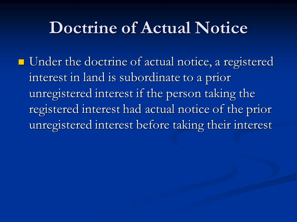 Doctrine of Actual Notice Under the doctrine of actual notice, a registered interest in land is subordinate to a prior unregistered interest if the person taking the registered interest had actual notice of the prior unregistered interest before taking their interest Under the doctrine of actual notice, a registered interest in land is subordinate to a prior unregistered interest if the person taking the registered interest had actual notice of the prior unregistered interest before taking their interest