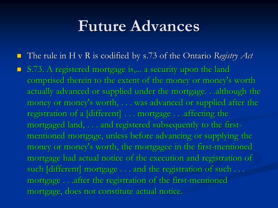 Future Advances The rule in H v R is codified by s.73 of the Ontario Registry Act The rule in H v R is codified by s.73 of the Ontario Registry Act S.73.