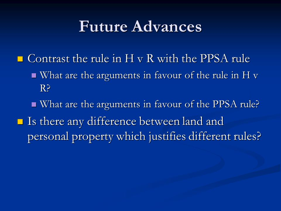 Future Advances Contrast the rule in H v R with the PPSA rule Contrast the rule in H v R with the PPSA rule What are the arguments in favour of the rule in H v R.