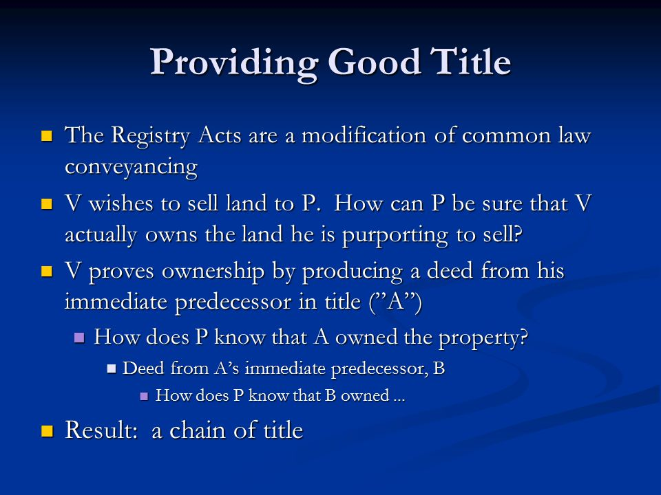 Providing Good Title Non-possessory interests in land are common in modern times Non-possessory interests in land are common in modern times At one time a mortgagee would take possession At one time a mortgagee would take possession Now the mortgagor is almost always in possession Now the mortgagor is almost always in possession How does P know that all the deeds have been included in the chain of title.