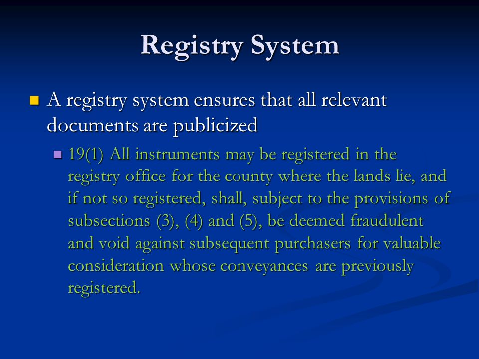 Registry System Registration does not give legal effect to the instrument Registration does not give legal effect to the instrument Instruments must be examined to ensure that they are effective Instruments must be examined to ensure that they are effective A registry system solves the problem of secret prior conveyances A registry system solves the problem of secret prior conveyances It does not eliminate the need for duplicative titles searches on each conveyance It does not eliminate the need for duplicative titles searches on each conveyance The chain of title must be searched by the lawyer for the purchaser on each transaction The chain of title must be searched by the lawyer for the purchaser on each transaction