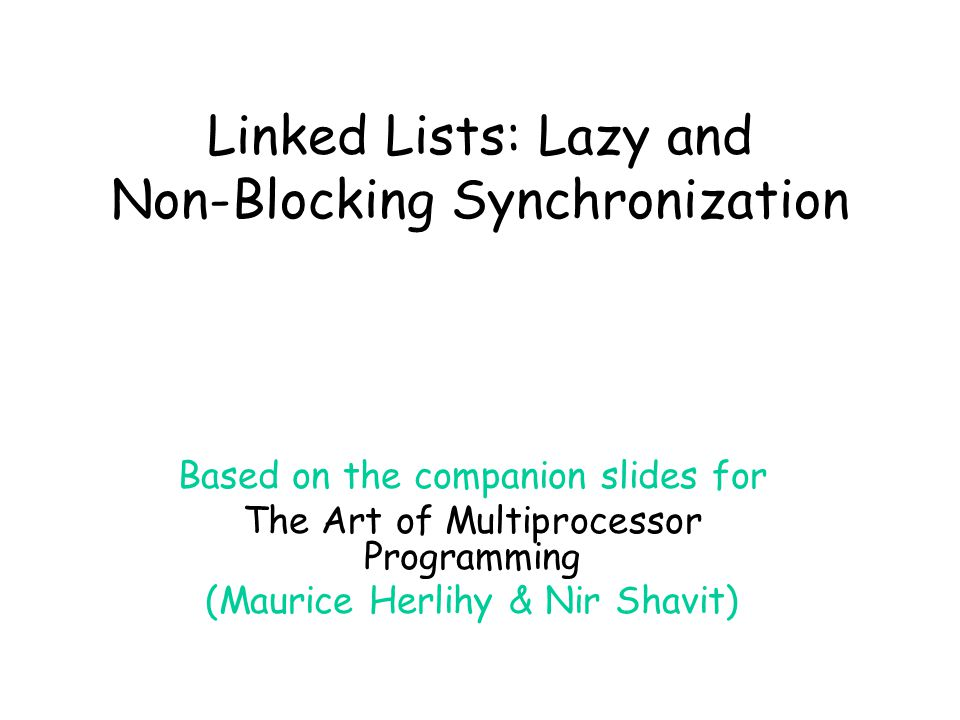 Art of Multiprocessor Programming© Herlihy-Shavit 20072 Lazy List Like optimistic, except –Scan once –contains(x) never locks … Key insight –Removing nodes causes trouble –Do it lazily
