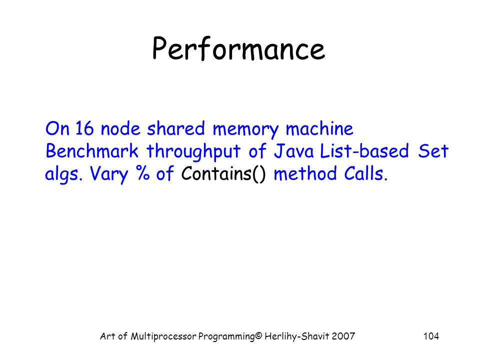 Art of Multiprocessor Programming© Herlihy-Shavit 2007104 Performance On 16 node shared memory machine Benchmark throughput of Java List-based Set algs.