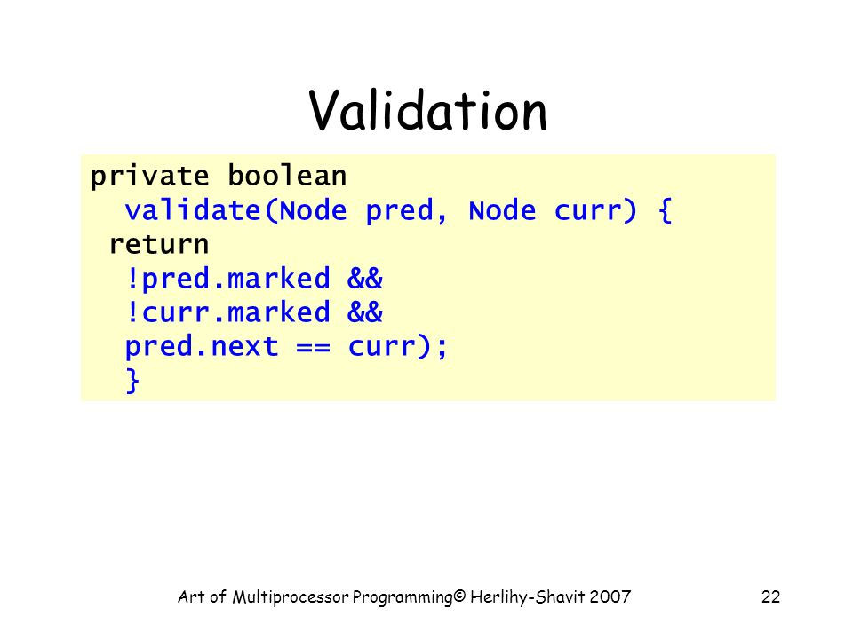 Art of Multiprocessor Programming© Herlihy-Shavit 200722 Validation private boolean validate(Node pred, Node curr) { return !pred.marked && !curr.marked && pred.next == curr); }