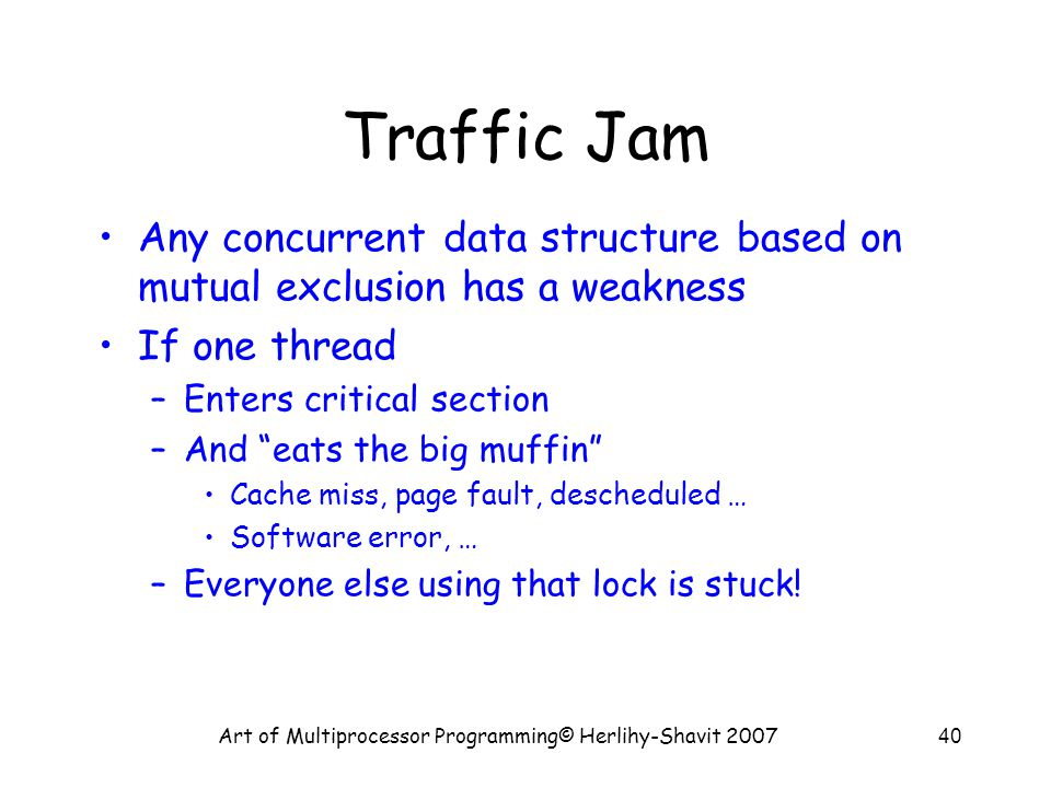 Art of Multiprocessor Programming© Herlihy-Shavit 200740 Traffic Jam Any concurrent data structure based on mutual exclusion has a weakness If one thread –Enters critical section –And eats the big muffin Cache miss, page fault, descheduled … Software error, … –Everyone else using that lock is stuck!