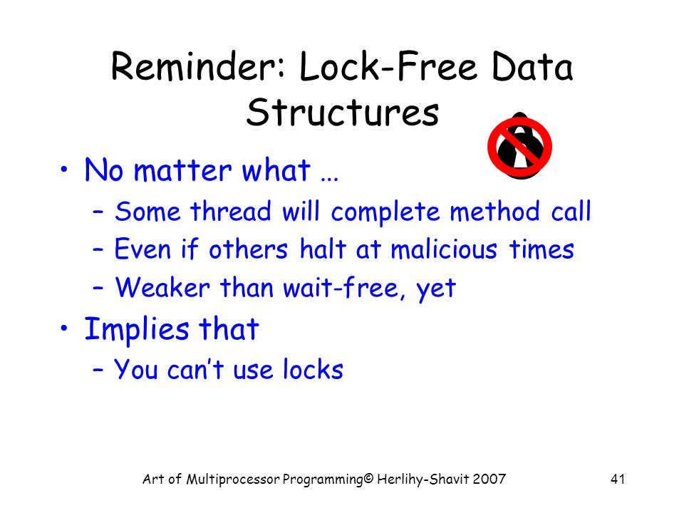 Art of Multiprocessor Programming© Herlihy-Shavit 200741 Reminder: Lock-Free Data Structures No matter what … –Some thread will complete method call –Even if others halt at malicious times –Weaker than wait-free, yet Implies that –You can't use locks