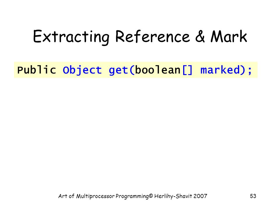 Art of Multiprocessor Programming© Herlihy-Shavit 200753 Extracting Reference & Mark Public Object get(boolean[] marked);