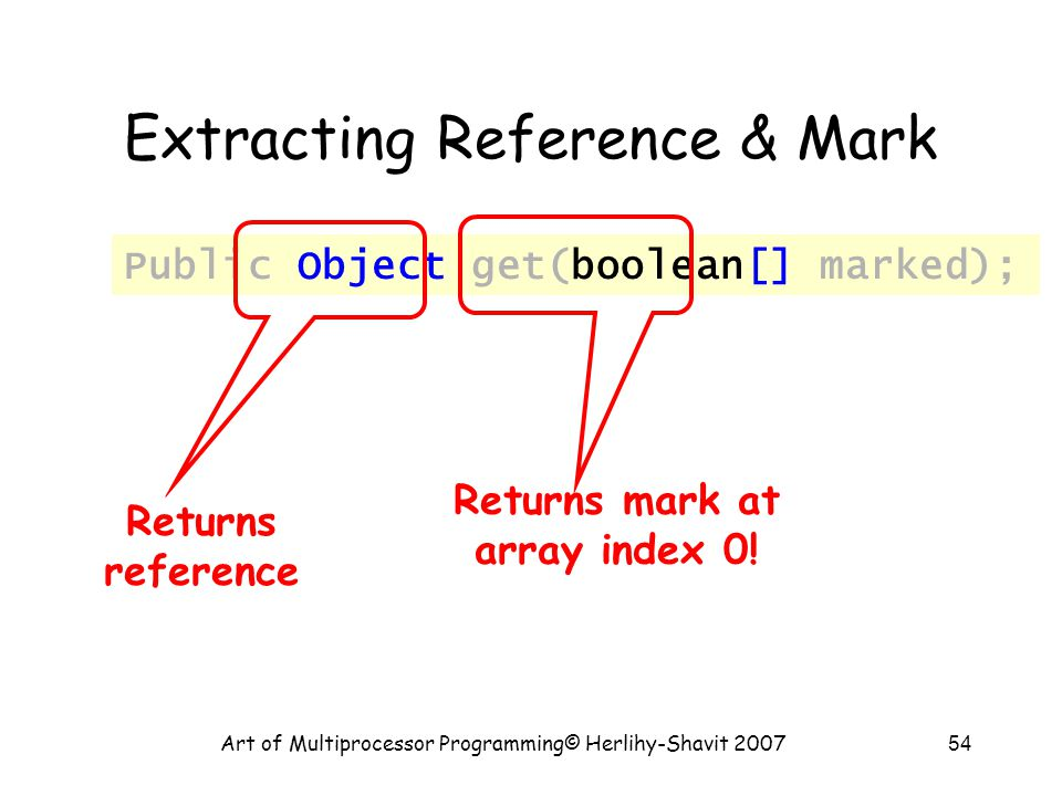 Art of Multiprocessor Programming© Herlihy-Shavit 200754 Public Object get(boolean[] marked); Returns reference Returns mark at array index 0.