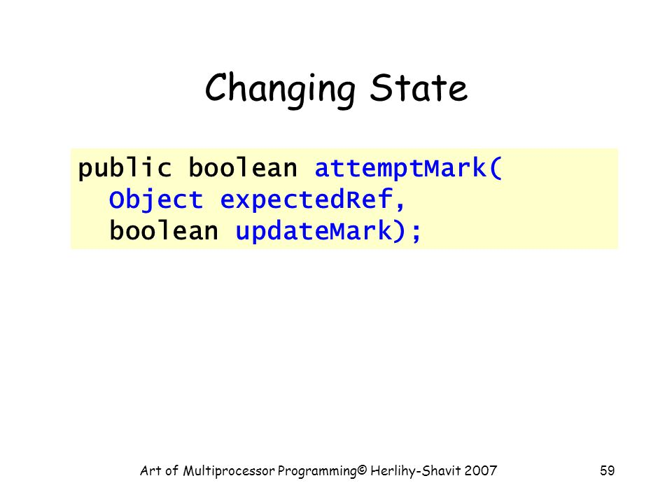 Art of Multiprocessor Programming© Herlihy-Shavit 200759 Changing State public boolean attemptMark( Object expectedRef, boolean updateMark);