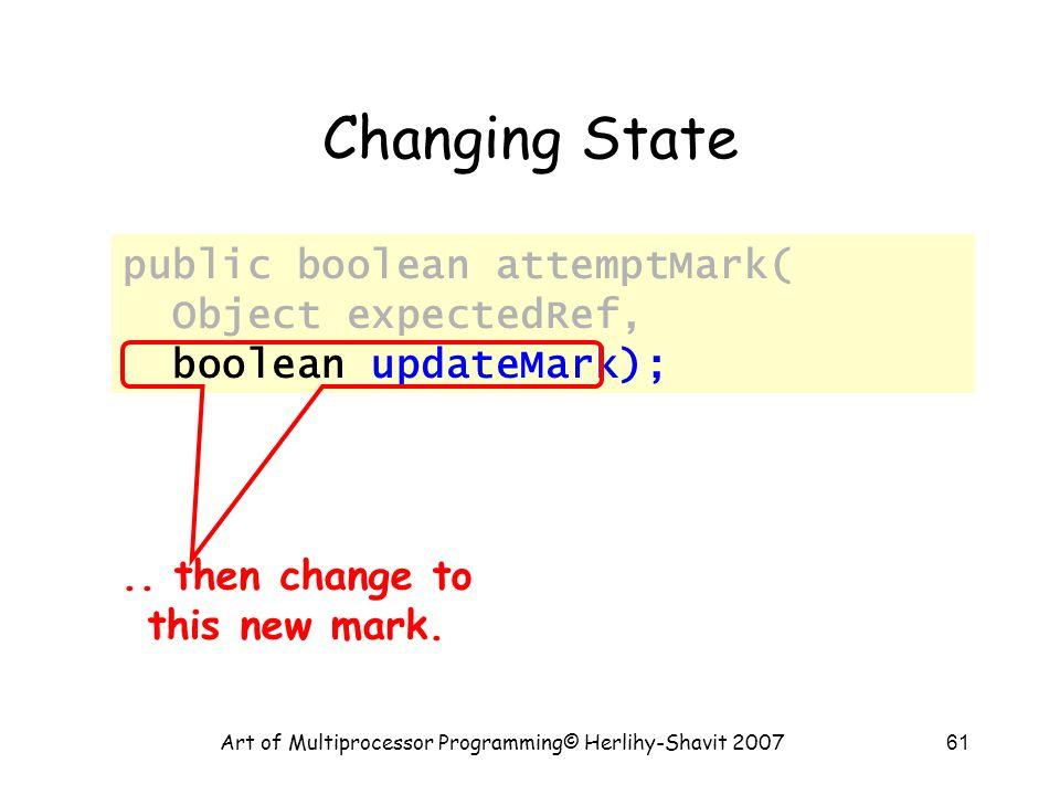 Art of Multiprocessor Programming© Herlihy-Shavit 200761 Changing State public boolean attemptMark( Object expectedRef, boolean updateMark);..