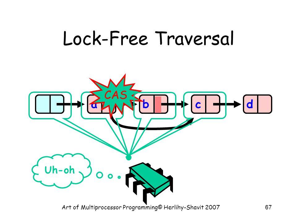 Art of Multiprocessor Programming© Herlihy-Shavit 200767 Lock-Free Traversal abcd CAS Uh-oh