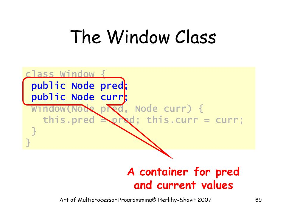 Art of Multiprocessor Programming© Herlihy-Shavit 200769 The Window Class class Window { public Node pred; public Node curr; Window(Node pred, Node curr) { this.pred = pred; this.curr = curr; } A container for pred and current values
