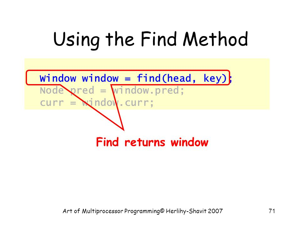 Art of Multiprocessor Programming© Herlihy-Shavit 200771 Using the Find Method Window window = find(head, key); Node pred = window.pred; curr = window.curr; Find returns window